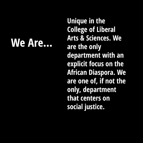 We are unique in the College of Liberal Arts & Sciences. We are the only department with an explicit focus on the African Diaspora. We are one of, if not the only department that centers on Social Justice.