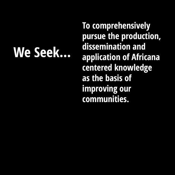 We seek to comprehensively pursue the production, dissemination and application of Africana centered knowledge as the basis of improving our communities.